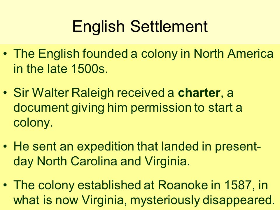 English Settlement The English founded a colony in North America in the late 1500s. Sir Walter Raleigh received a charter, a document giving him permi
