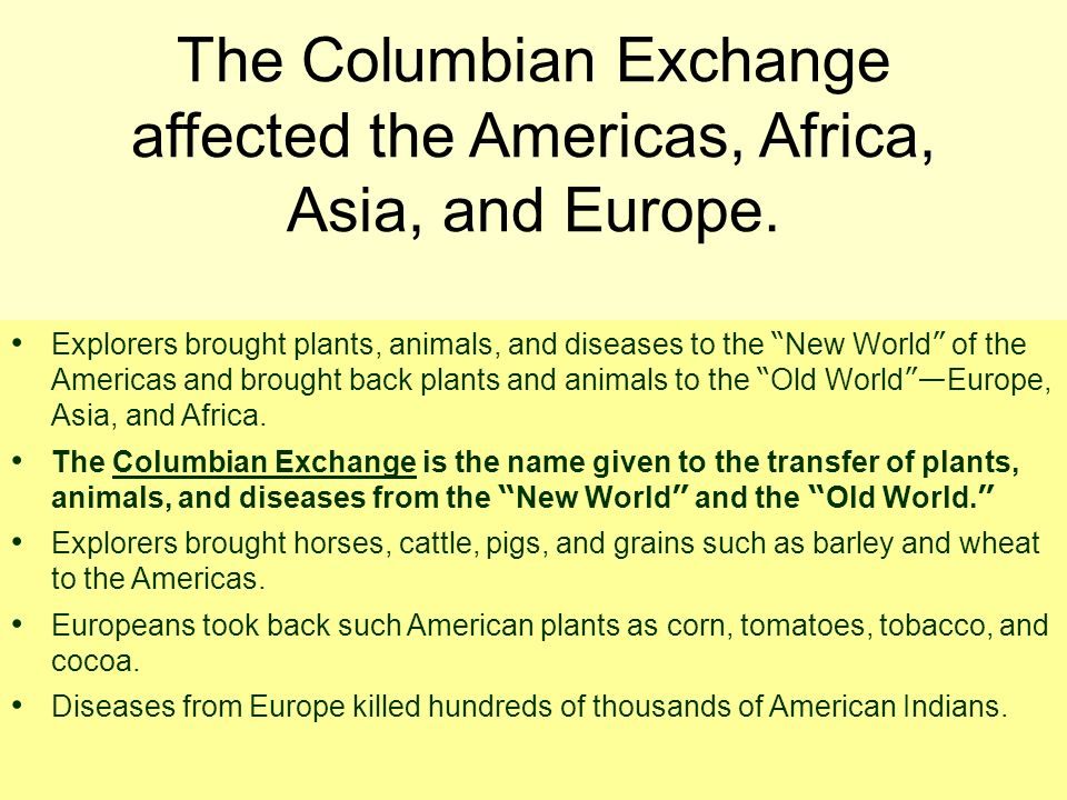 The Columbian Exchange affected the Americas, Africa, Asia, and Europe. Explorers brought plants, animals, and diseases to the New World of the Americ