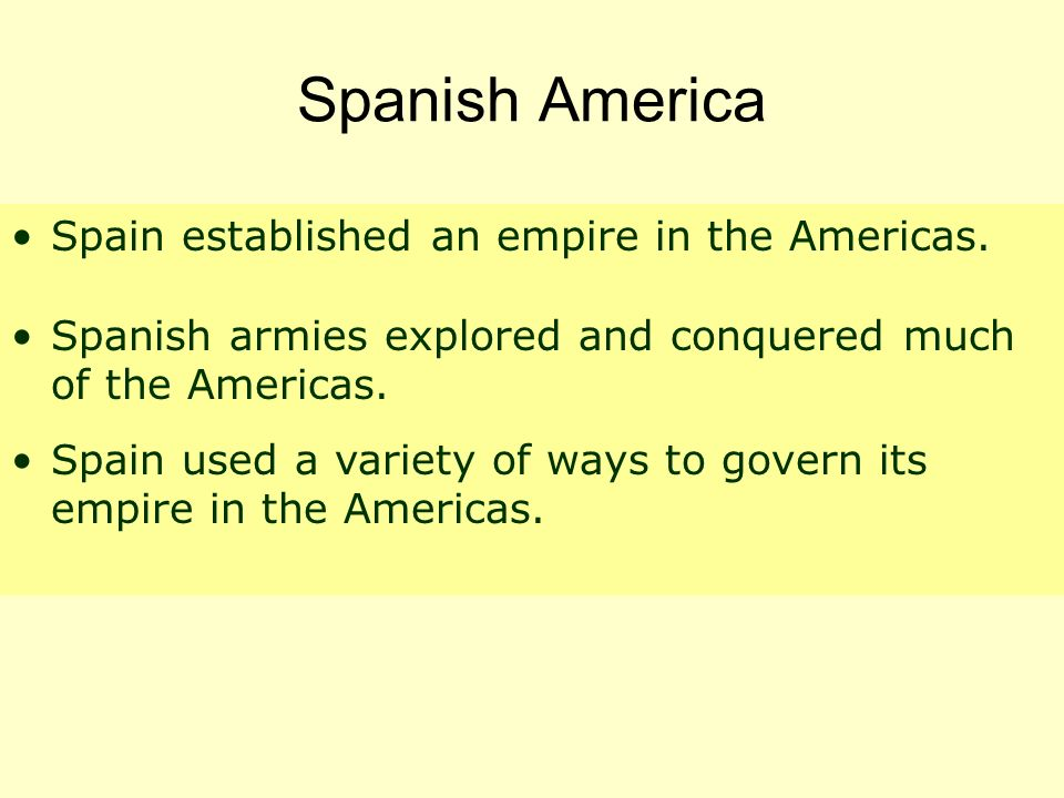 Spanish America Spain established an empire in the Americas. Spanish armies explored and conquered much of the Americas. Spain used a variety of ways