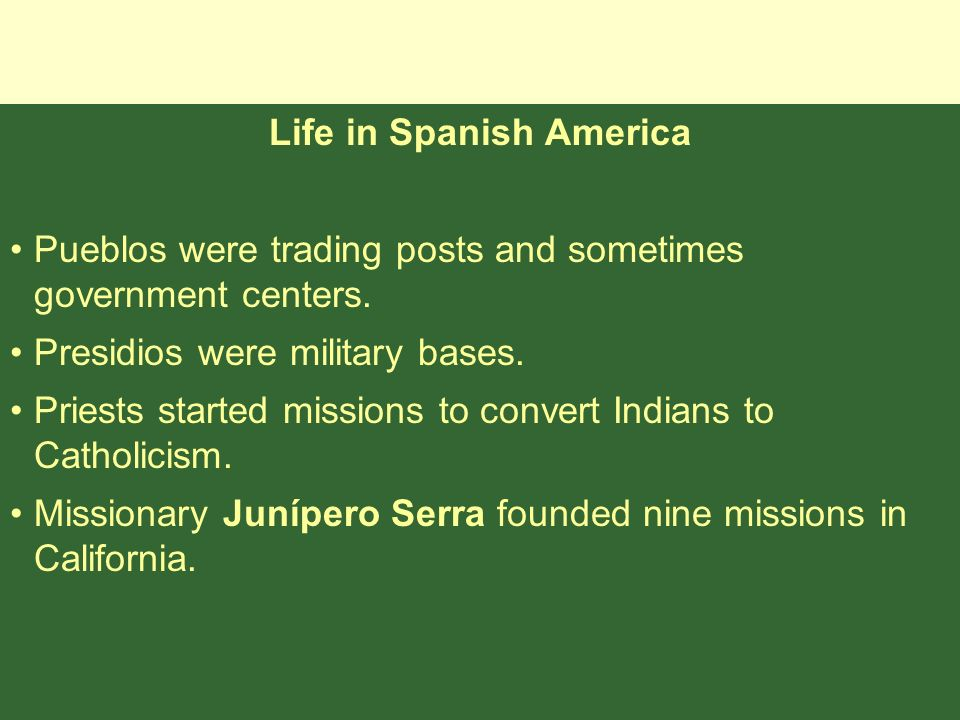Life in Spanish America Pueblos were trading posts and sometimes government centers. Presidios were military bases. Priests started missions to conver