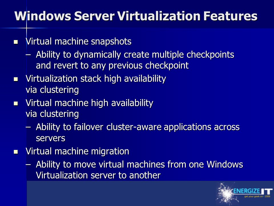 Windows Server Virtualization Features Virtual machine snapshots Virtual machine snapshots –Ability to dynamically create multiple checkpoints and revert to any previous checkpoint Virtualization stack high availability via clustering Virtualization stack high availability via clustering Virtual machine high availability via clustering Virtual machine high availability via clustering –Ability to failover cluster-aware applications across servers Virtual machine migration Virtual machine migration –Ability to move virtual machines from one Windows Virtualization server to another