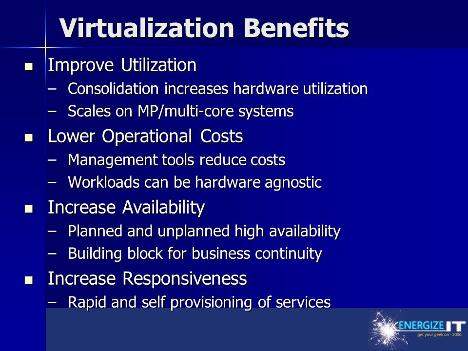 Virtualization Benefits Improve Utilization Improve Utilization –Consolidation increases hardware utilization –Scales on MP/multi-core systems Lower Operational Costs Lower Operational Costs –Management tools reduce costs –Workloads can be hardware agnostic Increase Availability Increase Availability –Planned and unplanned high availability –Building block for business continuity Increase Responsiveness Increase Responsiveness –Rapid and self provisioning of services
