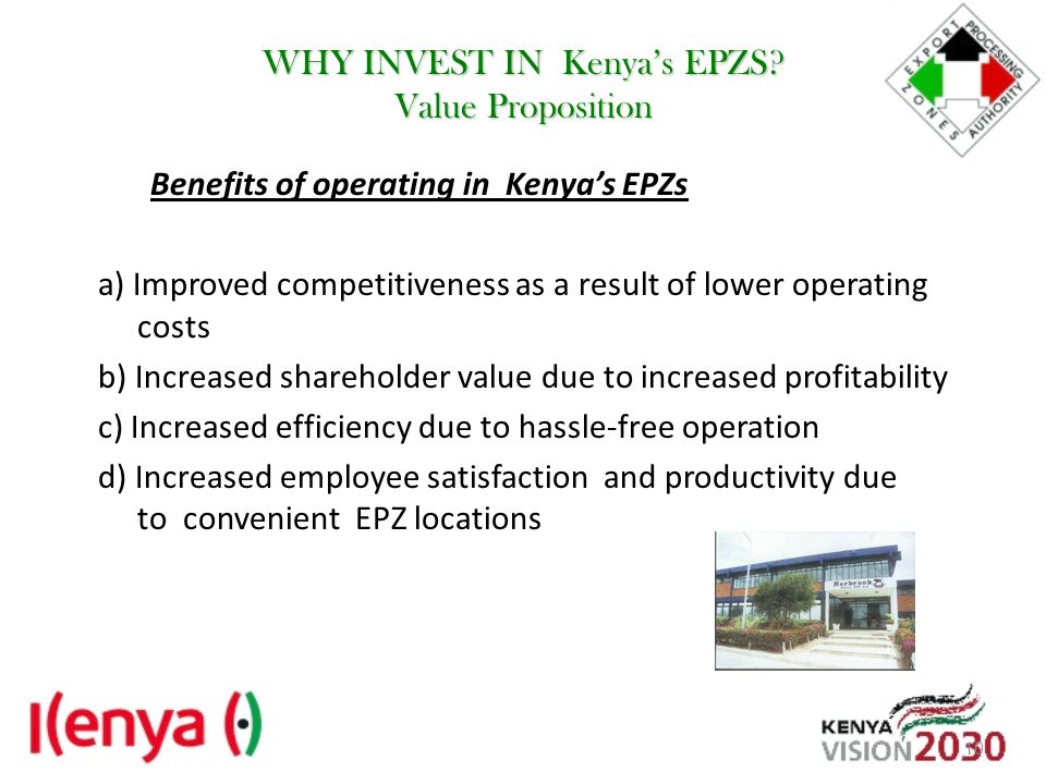 WHY INVEST IN Kenyas EPZS? Value Proposition Benefits of operating in Kenyas EPZs a) Improved competitiveness as a result of lower operating costs b)