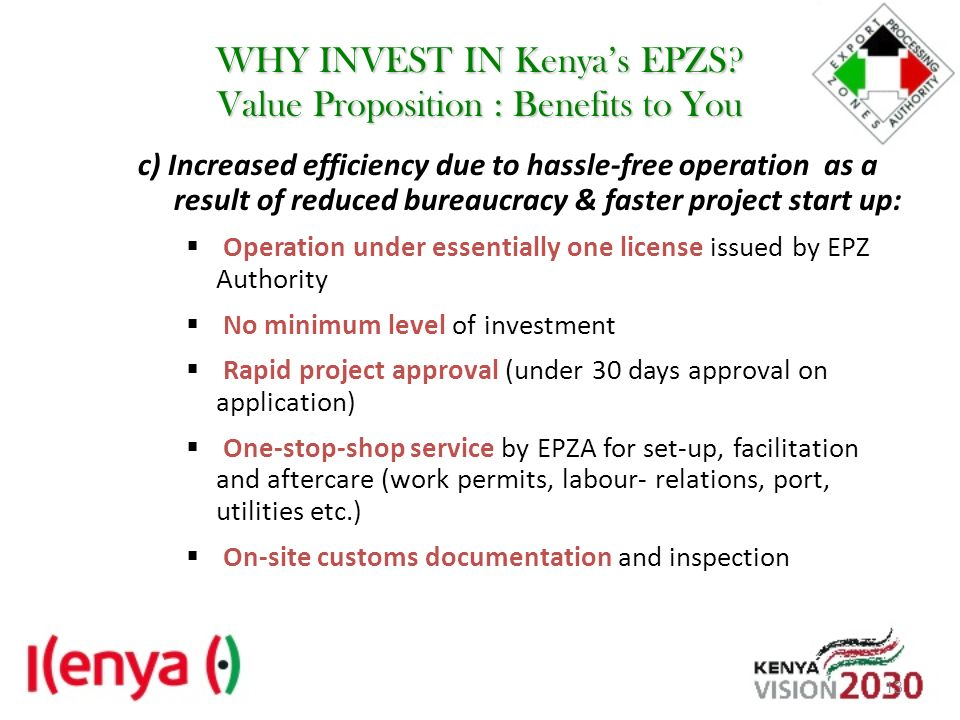 WHY INVEST IN Kenyas EPZS? Value Proposition : Benefits to You c) Increased efficiency due to hassle-free operation as a result of reduced bureaucracy
