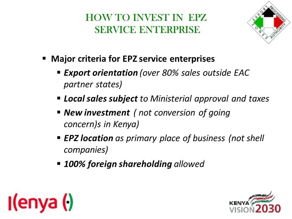 HOW TO INVEST IN EPZ SERVICE ENTERPRISE Major criteria for EPZ service enterprises Export orientation (over 80% sales outside EAC partner states) Loca