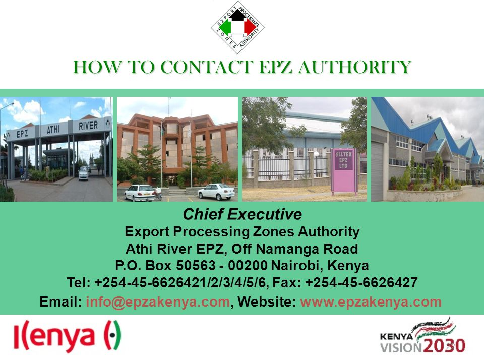HOW TO CONTACT EPZAUTHORITY HOW TO CONTACT EPZ AUTHORITY Chief Executive Export Processing Zones Authority Athi River EPZ, Off Namanga Road P.O. Box 5