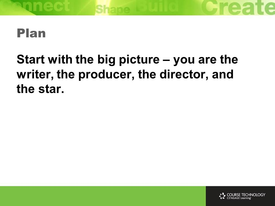 Plan Start with the big picture – you are the writer, the producer, the director, and the star.