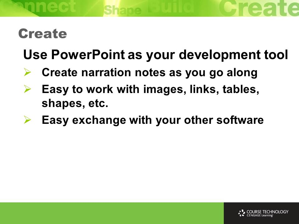 Create Use PowerPoint as your development tool Create narration notes as you go along Easy to work with images, links, tables, shapes, etc. Easy excha