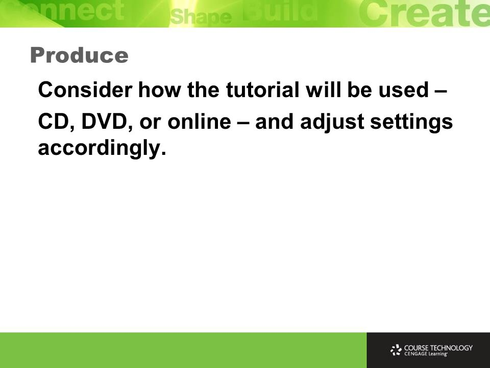 Produce Consider how the tutorial will be used – CD, DVD, or online – and adjust settings accordingly.