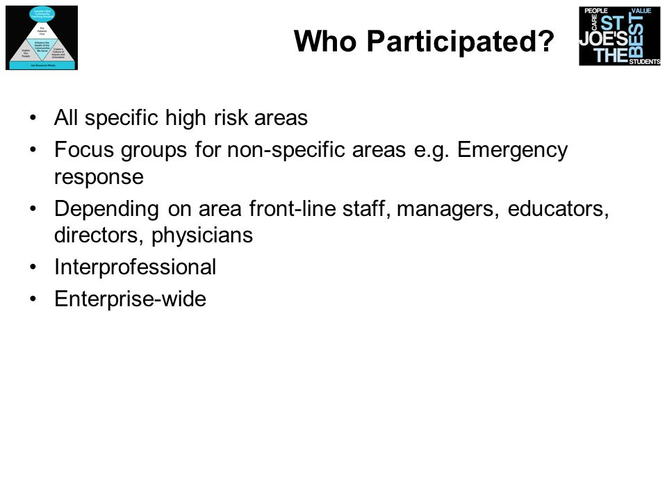 Who Participated? All specific high risk areas Focus groups for non-specific areas e.g. Emergency response Depending on area front-line staff, manager