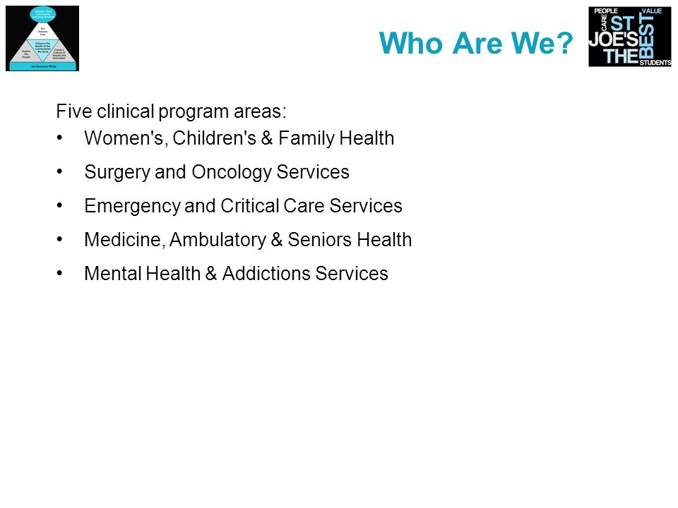 Who Are We? Five clinical program areas: Women's, Children's & Family Health Surgery and Oncology Services Emergency and Critical Care Services Medici