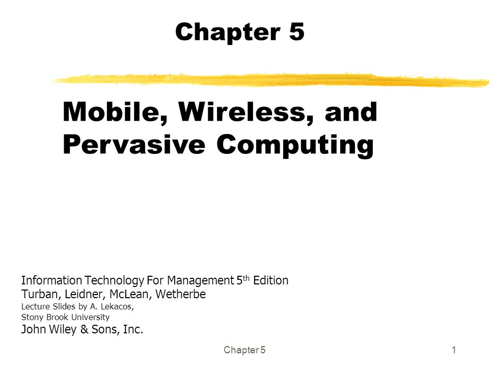 Chapter 51 Information Technology For Management 5 th Edition Turban, Leidner, McLean, Wetherbe Lecture Slides by A. Lekacos, Stony Brook University J