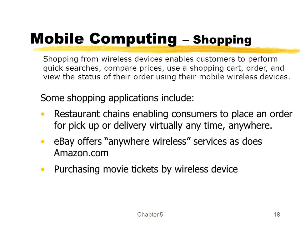 Chapter 518 Mobile Computing – Shopping Some shopping applications include: Restaurant chains enabling consumers to place an order for pick up or deli
