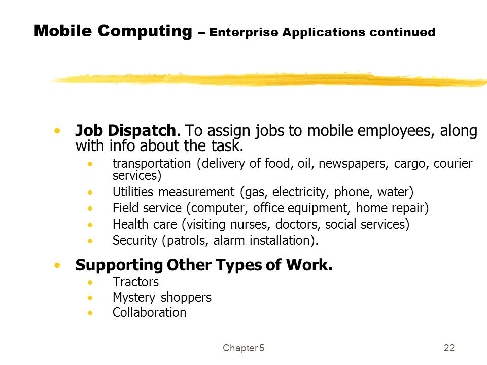 Chapter 522 Mobile Computing – Enterprise Applications continued Job Dispatch. To assign jobs to mobile employees, along with info about the task. tra