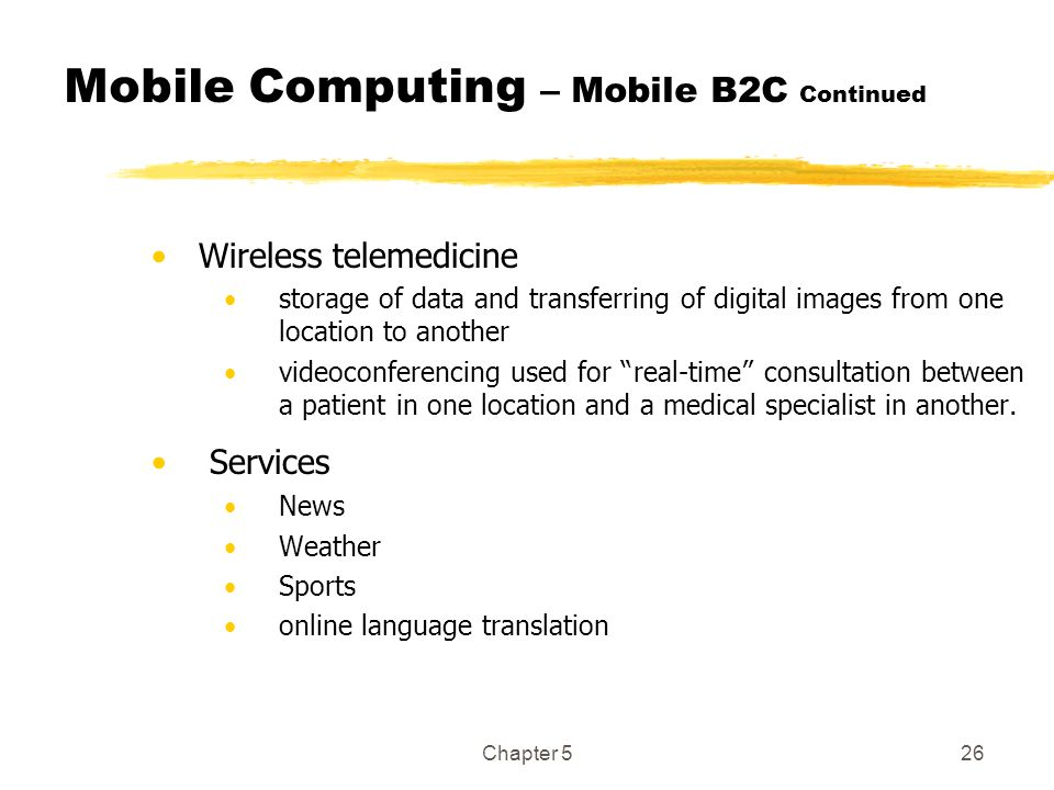 Chapter 526 Mobile Computing – Mobile B2C Continued Wireless telemedicine storage of data and transferring of digital images from one location to anot