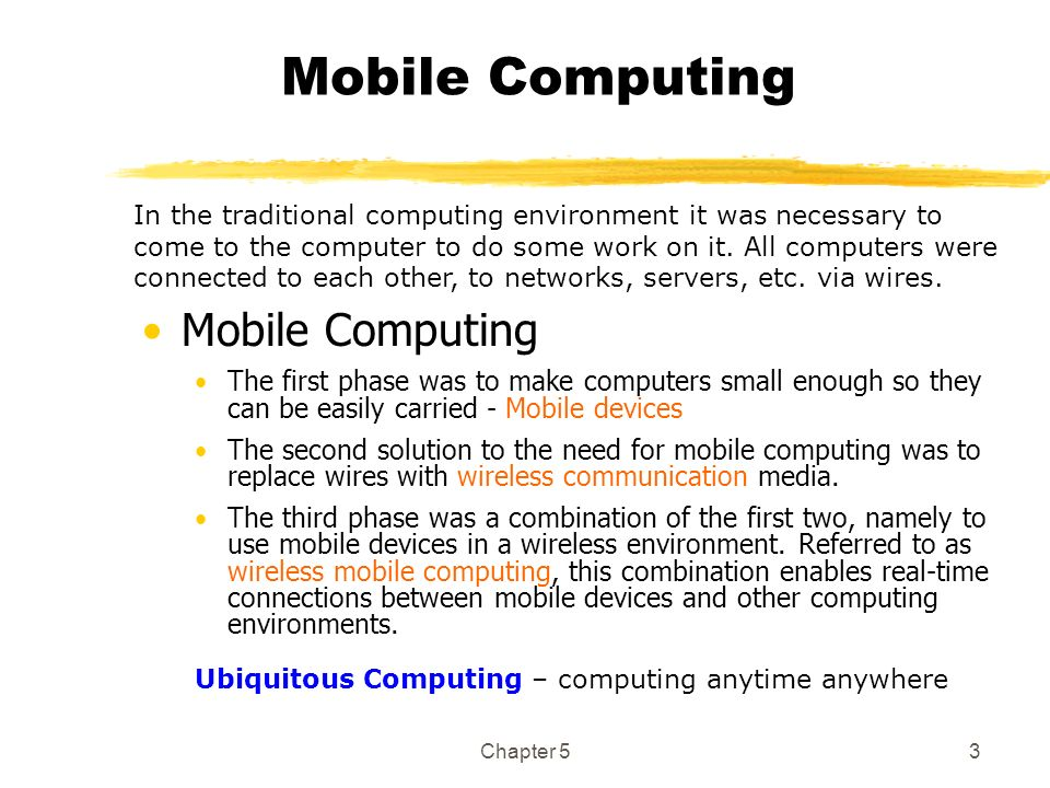 Chapter 53 Mobile Computing The first phase was to make computers small enough so they can be easily carried - Mobile devices The second solution to t
