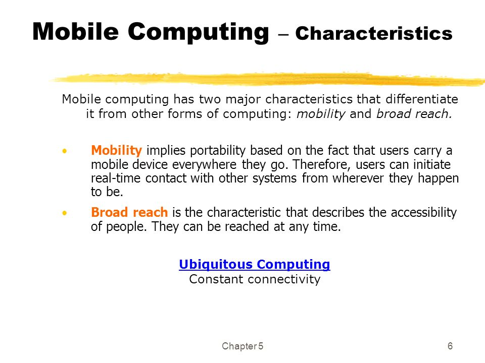 Chapter 56 Mobile Computing – Characteristics Mobility implies portability based on the fact that users carry a mobile device everywhere they go. Ther