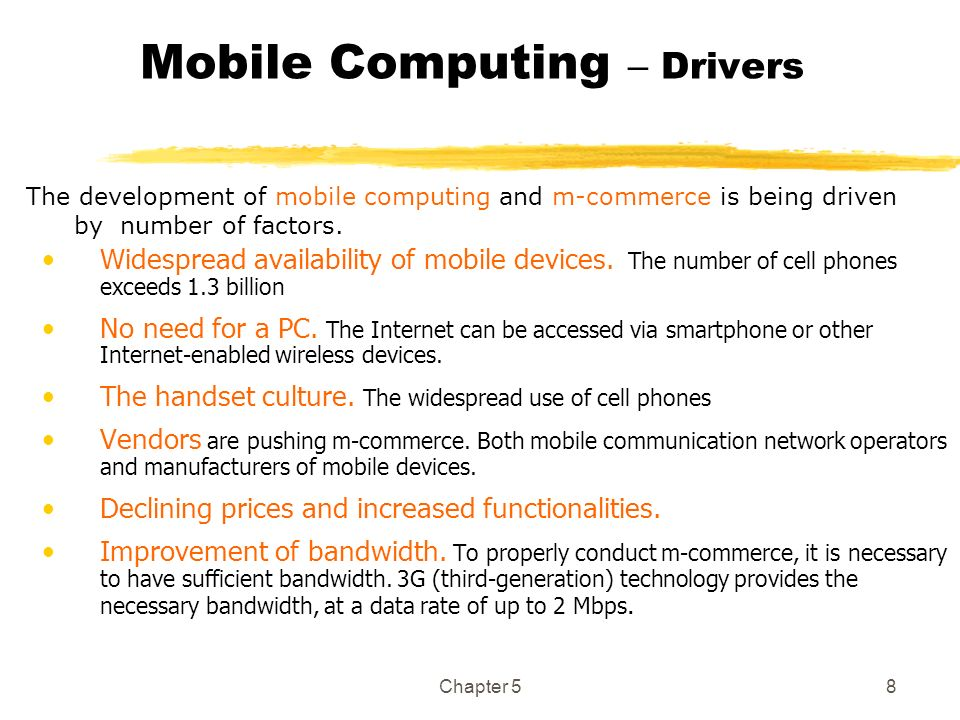 Chapter 58 Mobile Computing – Drivers Widespread availability of mobile devices. The number of cell phones exceeds 1.3 billion No need for a PC. The I