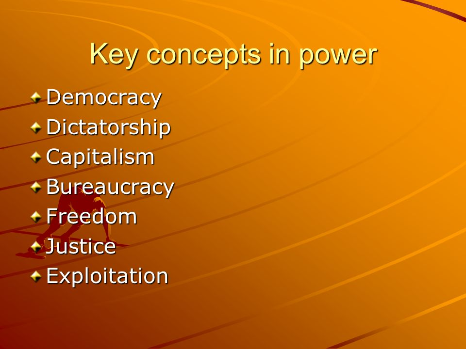 Key concepts in power DemocracyDictatorshipCapitalismBureaucracyFreedomJusticeExploitation