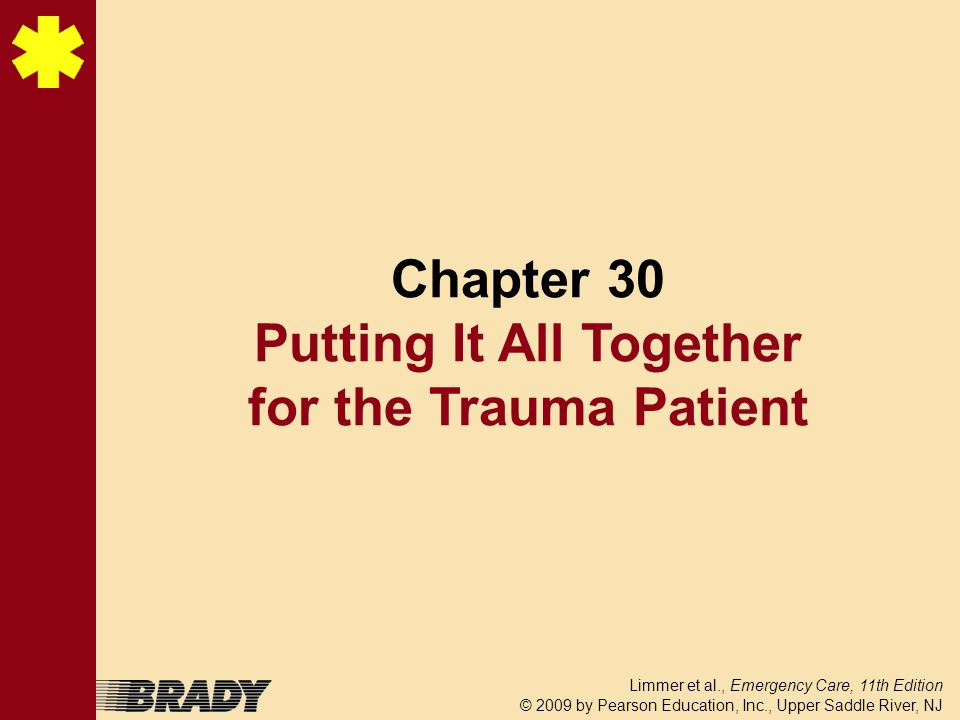 Limmer et al., Emergency Care, 11th Edition © 2009 by Pearson Education, Inc., Upper Saddle River, NJ Chapter 30 Putting It All Together for the Traum