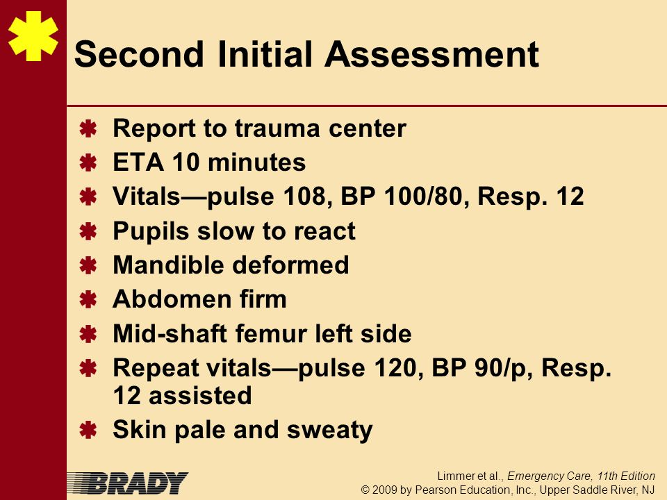 Limmer et al., Emergency Care, 11th Edition © 2009 by Pearson Education, Inc., Upper Saddle River, NJ Second Initial Assessment Report to trauma cente