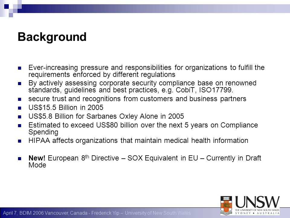 April 7, BDIM 2006 Vancouver, Canada - Frederick Yip – University of New South Wales Background Ever-increasing pressure and responsibilities for organizations to fulfill the requirements enforced by different regulations By actively assessing corporate security compliance base on renowned standards, guidelines and best practices, e.g.