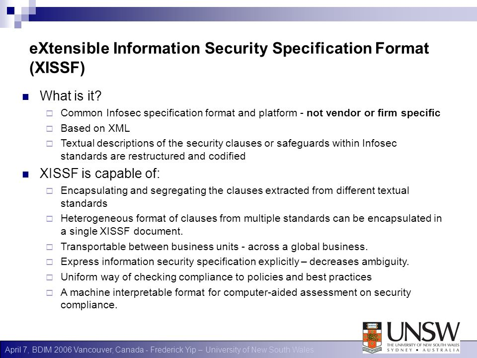 April 7, BDIM 2006 Vancouver, Canada - Frederick Yip – University of New South Wales eXtensible Information Security Specification Format (XISSF) What is it.