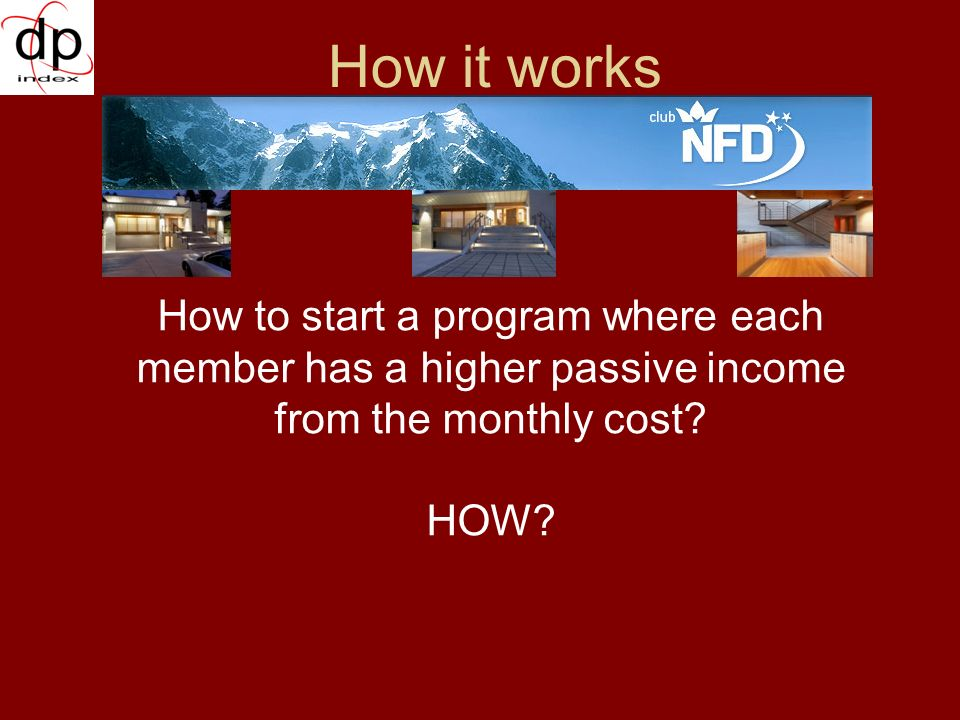 How it works How to start a program where each member has a higher passive income from the monthly cost.