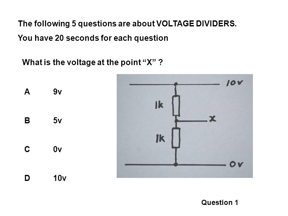 The following 5 questions are about VOLTAGE DIVIDERS. You have 20 seconds for each question What is the voltage at the point X ? A9v B5v C0v D10v Ques