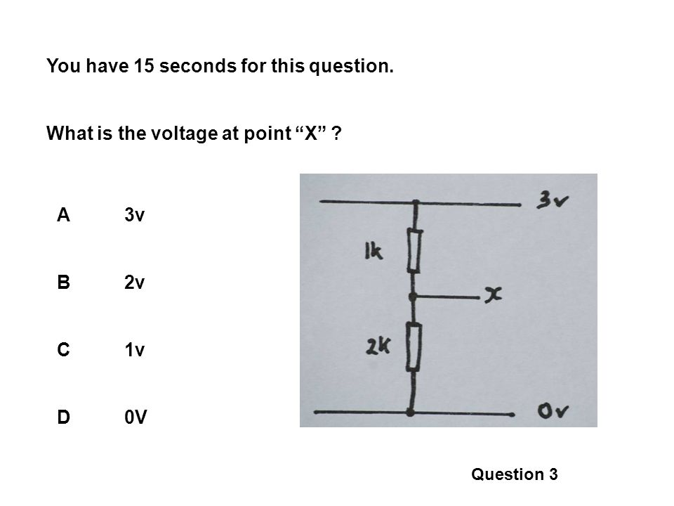 You have 15 seconds for this question. What is the voltage at point X ? A3v B2v C1v D0V Question 3