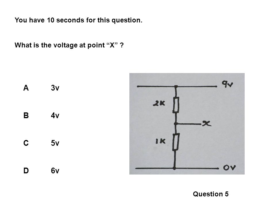 You have 10 seconds for this question. What is the voltage at point X ? A3v B4v C5v D6v Question 5