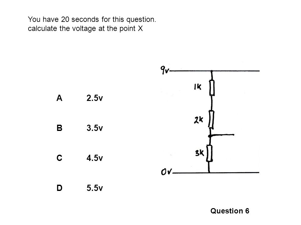 A2.5v B3.5v C4.5v D5.5v Question 6 You have 20 seconds for this question. calculate the voltage at the point X X