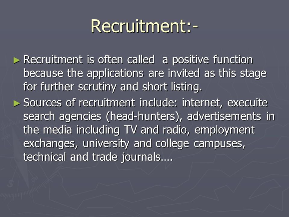 Recruitment:- Recruitment is often called a positive function because the applications are invited as this stage for further scrutiny and short listin