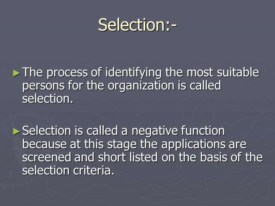 Selection:- The process of identifying the most suitable persons for the organization is called selection. The process of identifying the most suitabl