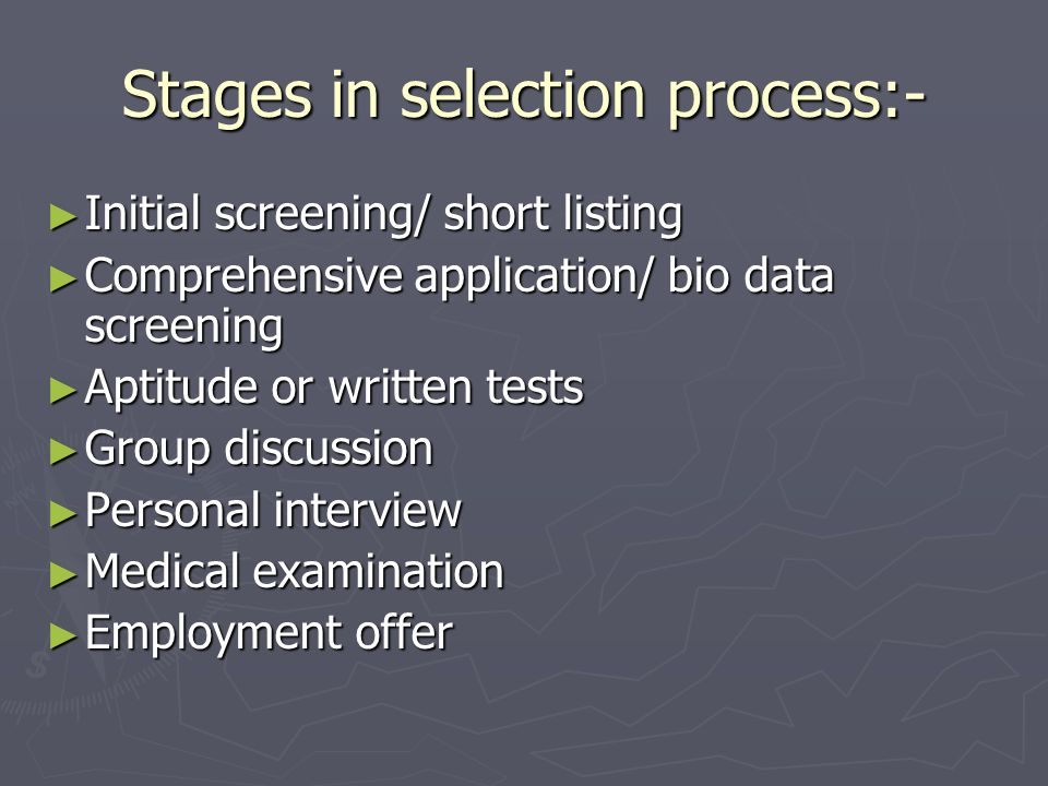 Stages in selection process:- Initial screening/ short listing Initial screening/ short listing Comprehensive application/ bio data screening Comprehe