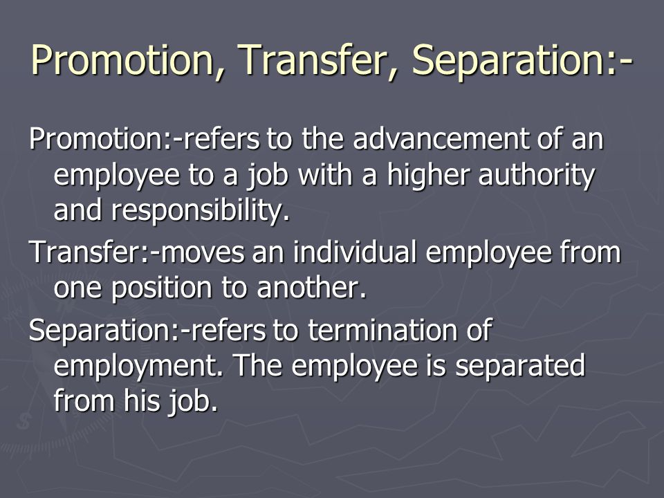 Promotion, Transfer, Separation:- Promotion:-refers to the advancement of an employee to a job with a higher authority and responsibility. Transfer:-m