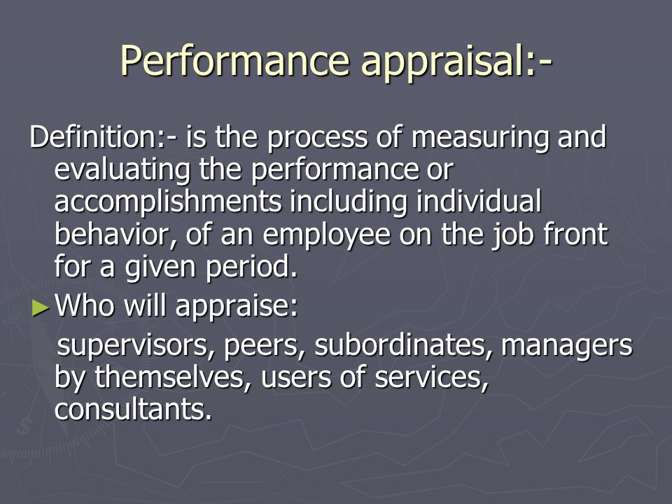 Performance appraisal:- Definition:- is the process of measuring and evaluating the performance or accomplishments including individual behavior, of a