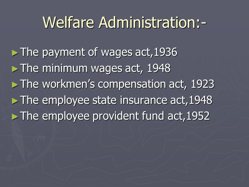 Welfare Administration:- The payment of wages act,1936 The payment of wages act,1936 The minimum wages act, 1948 The minimum wages act, 1948 The workm