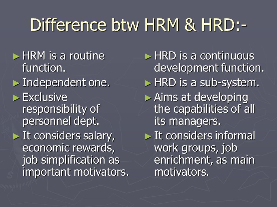 Difference btw HRM & HRD:- HRM is a routine function. HRM is a routine function. Independent one. Independent one. Exclusive responsibility of personn