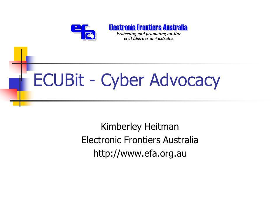ECUBit - Cyber Advocacy Kimberley Heitman Electronic Frontiers Australia http://www.efa.org.au