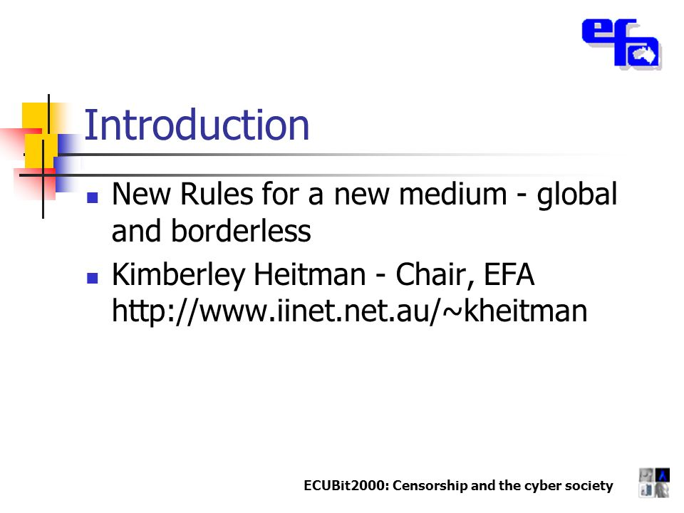 ECUBit2000: Censorship and the cyber society Introduction New Rules for a new medium - global and borderless Kimberley Heitman - Chair, EFA http://www.iinet.net.au/~kheitman