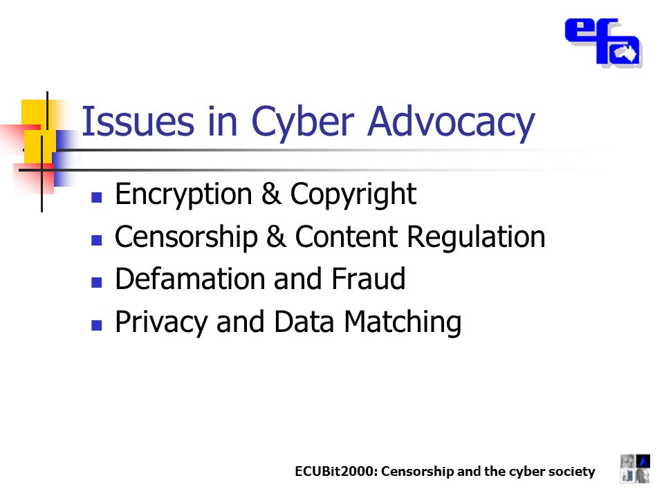 ECUBit2000: Censorship and the cyber society Issues in Cyber Advocacy Encryption & Copyright Censorship & Content Regulation Defamation and Fraud Privacy and Data Matching