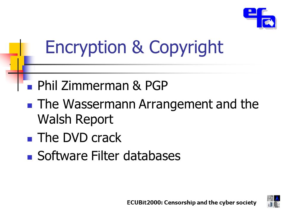 ECUBit2000: Censorship and the cyber society Encryption & Copyright Phil Zimmerman & PGP The Wassermann Arrangement and the Walsh Report The DVD crack
