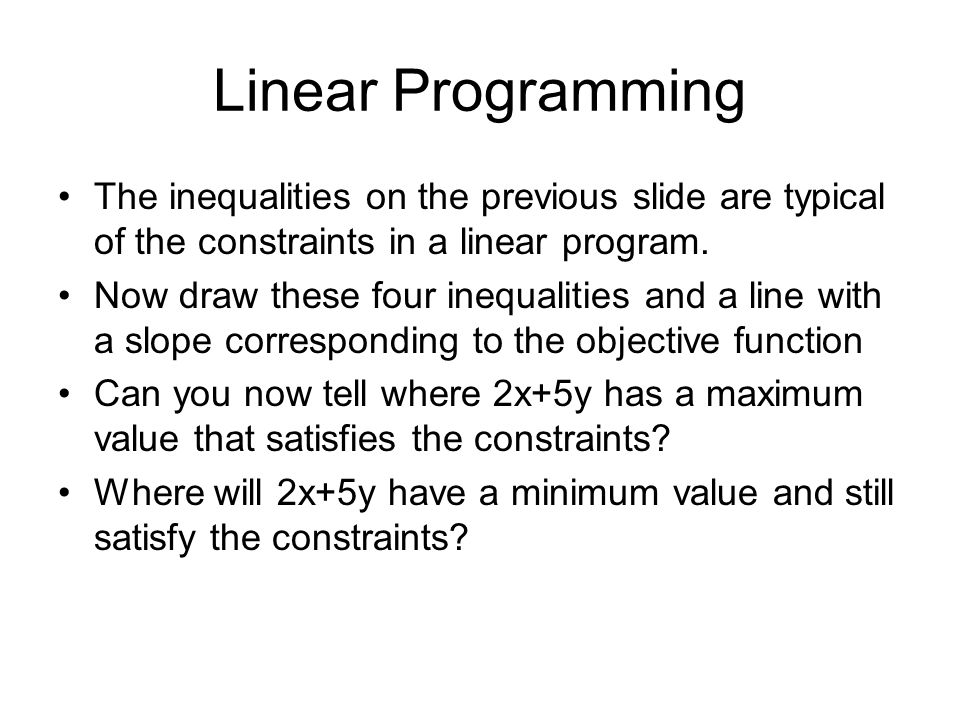 Linear Programming The inequalities on the previous slide are typical of the constraints in a linear program. Now draw these four inequalities and a l