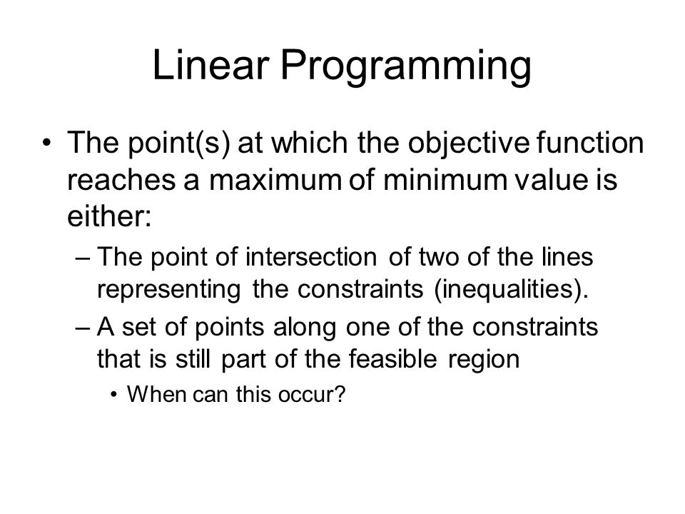 Linear Programming The point(s) at which the objective function reaches a maximum of minimum value is either: –The point of intersection of two of the