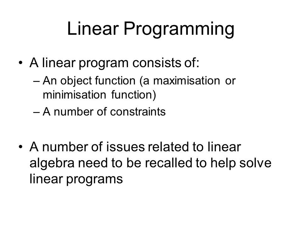 Linear Programming A linear program consists of: –An object function (a maximisation or minimisation function) –A number of constraints A number of is