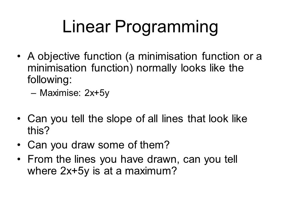 Linear Programming A objective function (a minimisation function or a minimisation function) normally looks like the following: –Maximise: 2x+5y Can y