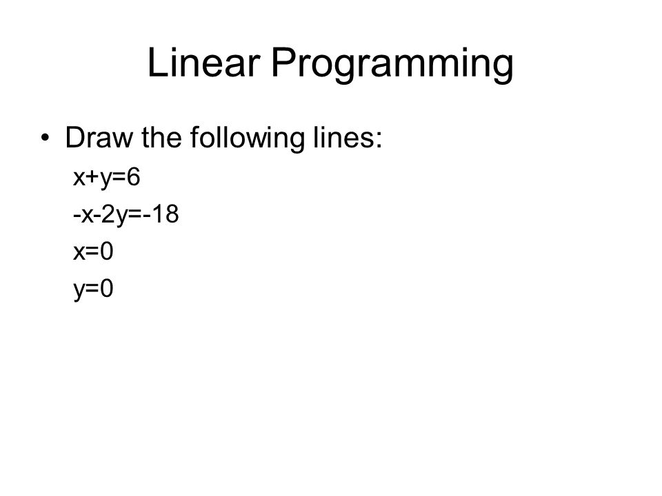 Linear Programming Draw the following lines: x+y=6 -x-2y=-18 x=0 y=0