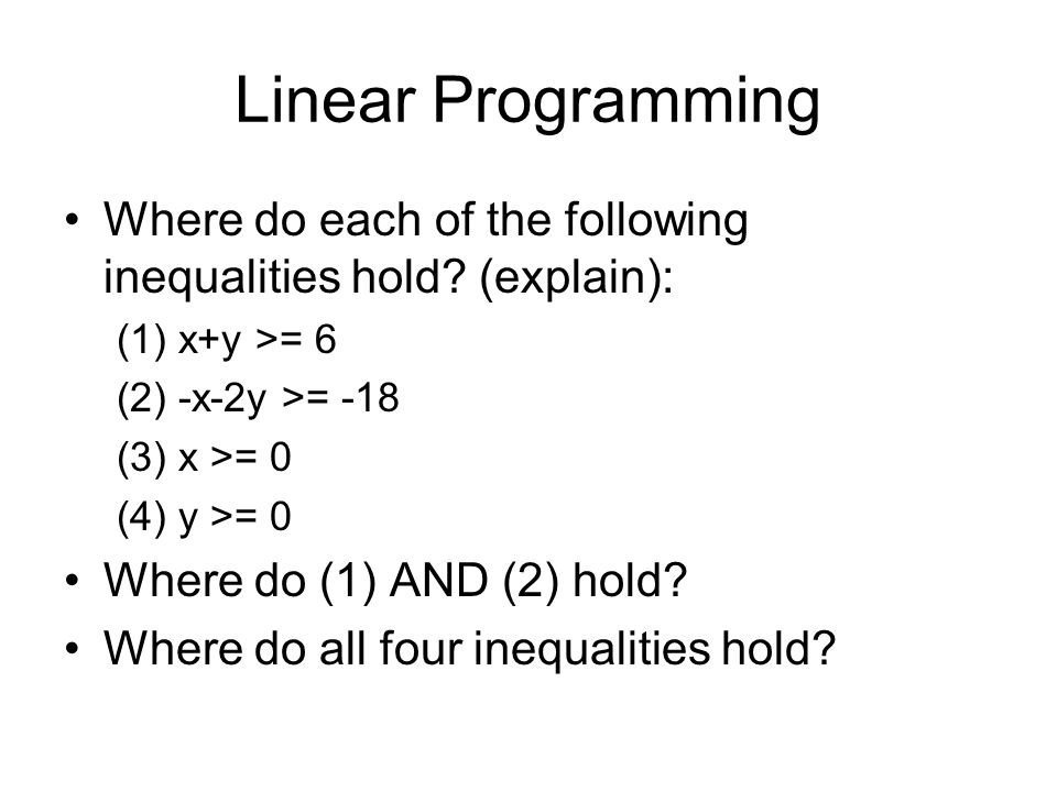 Linear Programming Where do each of the following inequalities hold? (explain): (1) x+y >= 6 (2) -x-2y >= -18 (3) x >= 0 (4) y >= 0 Where do (1) AND (