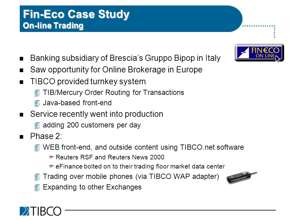 Fin-Eco Case Study On-line Trading n Banking subsidiary of Brescias Gruppo Bipop in Italy n Saw opportunity for Online Brokerage in Europe n TIBCO provided turnkey system 4TIB/Mercury Order Routing for Transactions 4Java-based front-end n Service recently went into production 4adding 200 customers per day n Phase 2: 4WEB front-end, and outside content using TIBCO.net software FReuters RSF and Reuters News 2000 FeFinance bolted on to their trading floor market data center 4Trading over mobile phones (via TIBCO WAP adapter) 4Expanding to other Exchanges